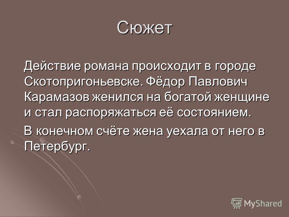 Сюжет Действие романа происходит в городе Скотопригоньевске. Фёдор Павлович Карамазов женился на богатой женщине и стал распоряжаться её состоянием. В конечном счёте жена уехала от него в Петербург. В конечном счёте жена уехала от него в Петербург.