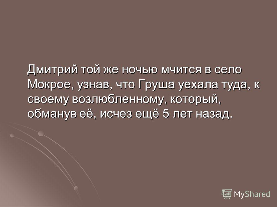 Дмитрий той же ночью мчится в село Мокрое, узнав, что Груша уехала туда, к своему возлюбленному, который, обманув её, исчез ещё 5 лет назад.