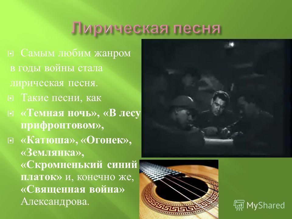 Самым любим жанром в годы войны стала лирическая песня. Такие песни, как « Темная ночь », « В лесу прифронтовом », « Катюша », « Огонек », « Землянка », « Скромненький синий платок » и, конечно же, « Священная война » Александрова.