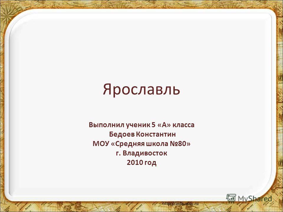 Ярославль Выполнил ученик 5 «А» класса Бедоев Константин МОУ «Средняя школа 80» г. Владивосток 2010 год