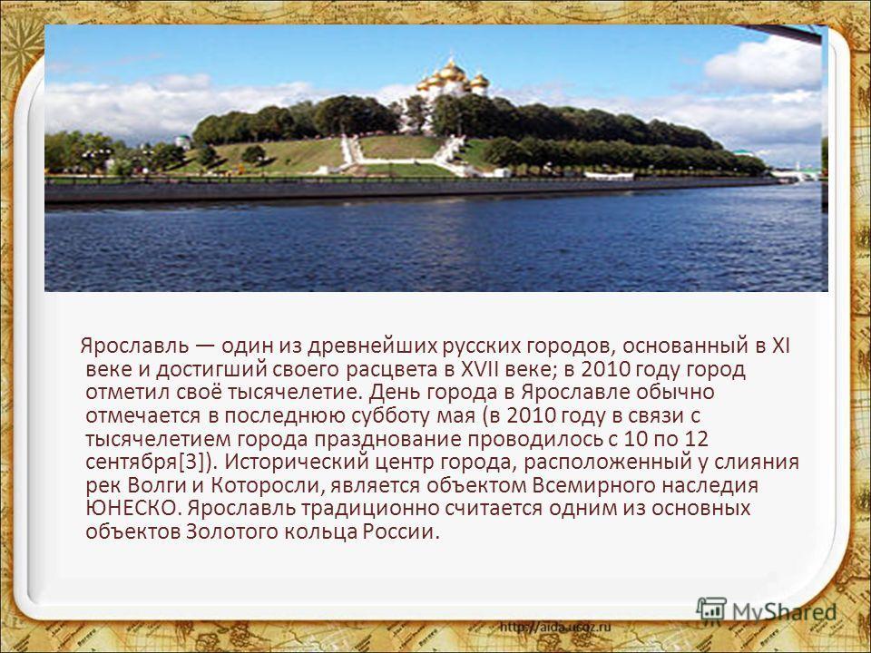 Ярославль один из древнейших русских городов, основанный в XI веке и достигший своего расцвета в XVII веке; в 2010 году город отметил своё тысячелетие. День города в Ярославле обычно отмечается в последнюю субботу мая (в 2010 году в связи с тысячелет