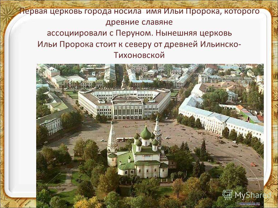 Первая церковь города носила имя Ильи Пророка, которого древние славяне ассоциировали с Перуном. Нынешняя церковь Ильи Пророка стоит к северу от древней Ильинско- Тихоновской