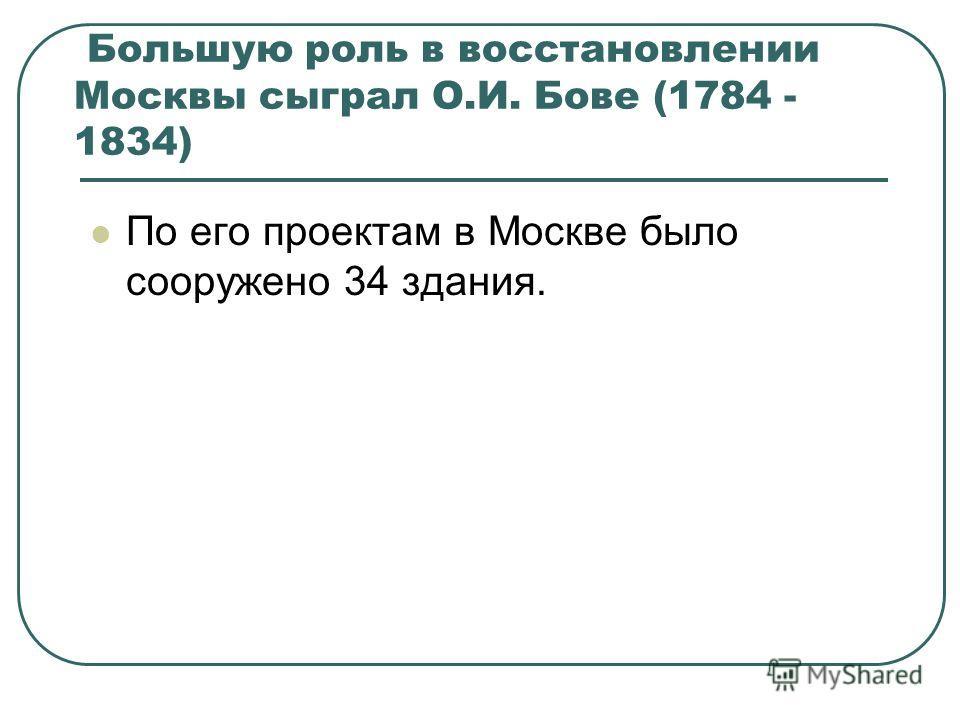 Большую роль в восстановлении Москвы сыграл О.И. Бове (1784 - 1834) По его проектам в Москве было сооружено 34 здания.