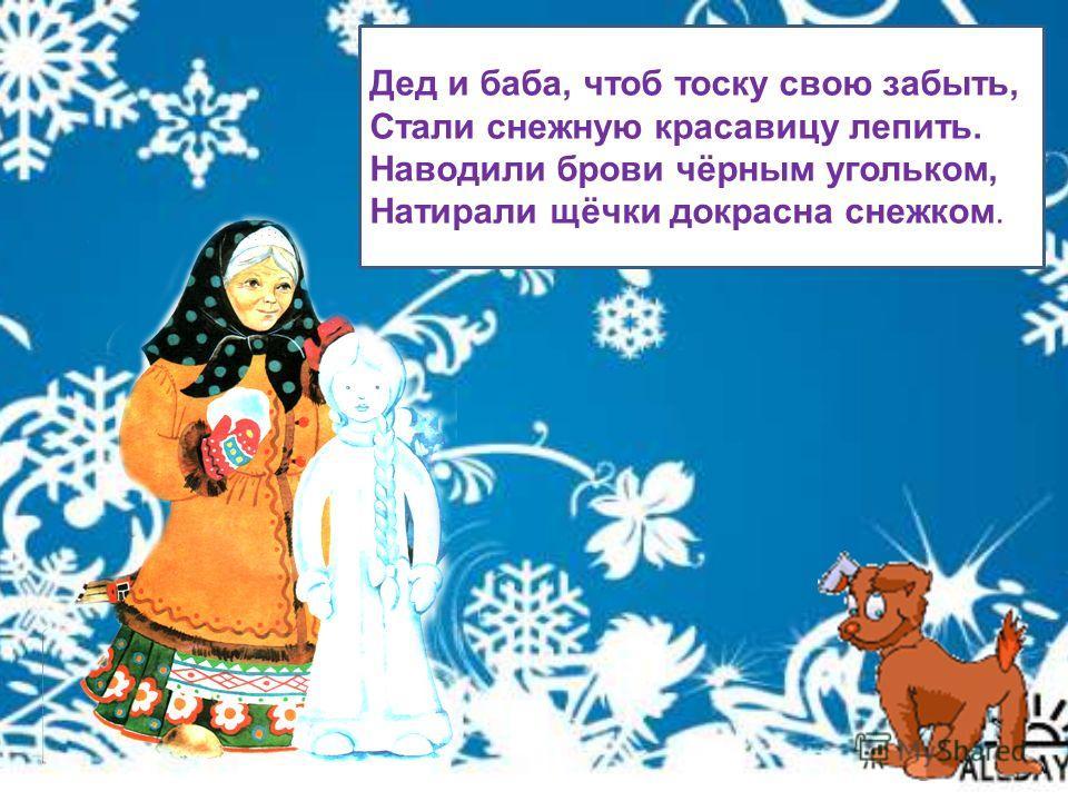 Дед и баба, чтоб тоску свою забыть, Стали снежную красавицу лепить. Наводили брови чёрным угольком, Натирали щёчки докрасна снежком.
