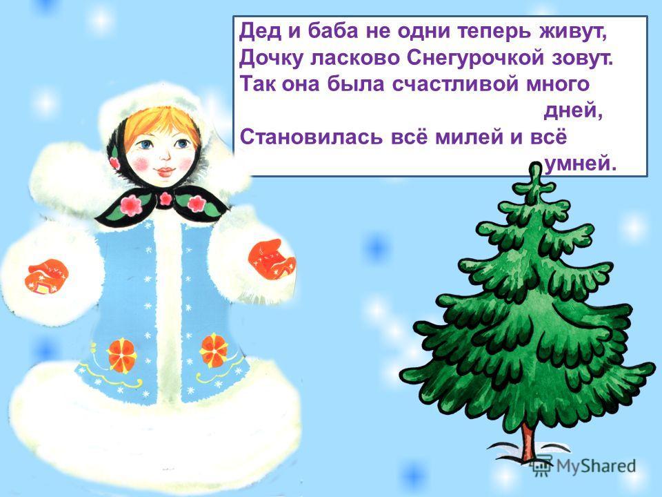 Дед и баба не одни теперь живут, Дочку ласково Снегурочкой зовут. Так она была счастливой много дней, Становилась всё милей и всё умней.