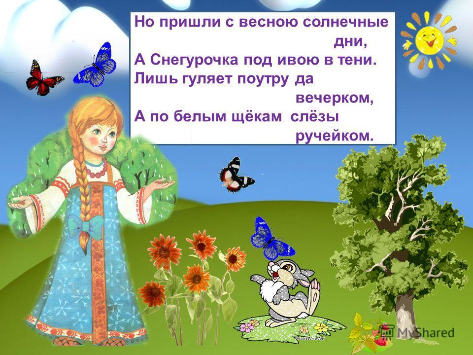 Но пришли с весною солнечные дни, А Снегурочка под ивою в тени. Лишь гуляет поутру да вечерком, А по белым щёкам слёзы ручейком.