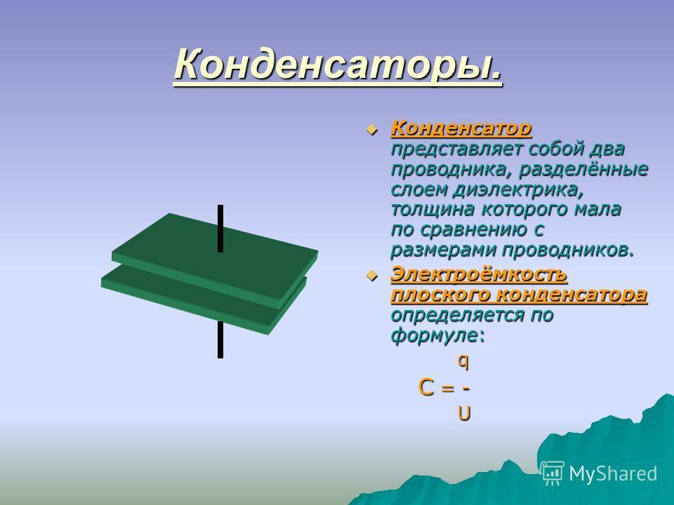 Конденсаторы. Конденсатор представляет собой два проводника, разделённые слоем диэлектрика, толщина которого мала по сравнению с размерами проводников. Электроёмкость плоского конденсатора определяется по формуле: q q C = - U