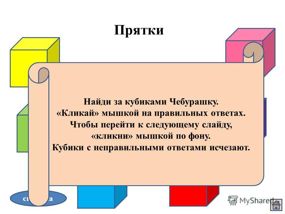 Прятки справка Найди за кубиками Чебурашку. «Кликай» мышкой на правильных ответах. Чтобы перейти к следующему слайду, «кликни» мышкой по фону. Кубики с неправильными ответами исчезают.