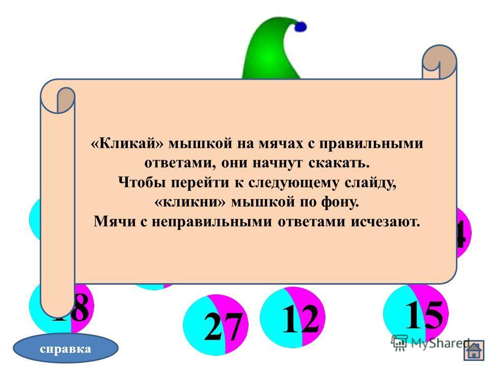 Волшебные мячи 3 6 912 15 1821 242730 справка «Кликай» мышкой на мячах с правильными ответами, они начнут скакать. Чтобы перейти к следующему слайду, «кликни» мышкой по фону. Мячи с неправильными ответами исчезают.