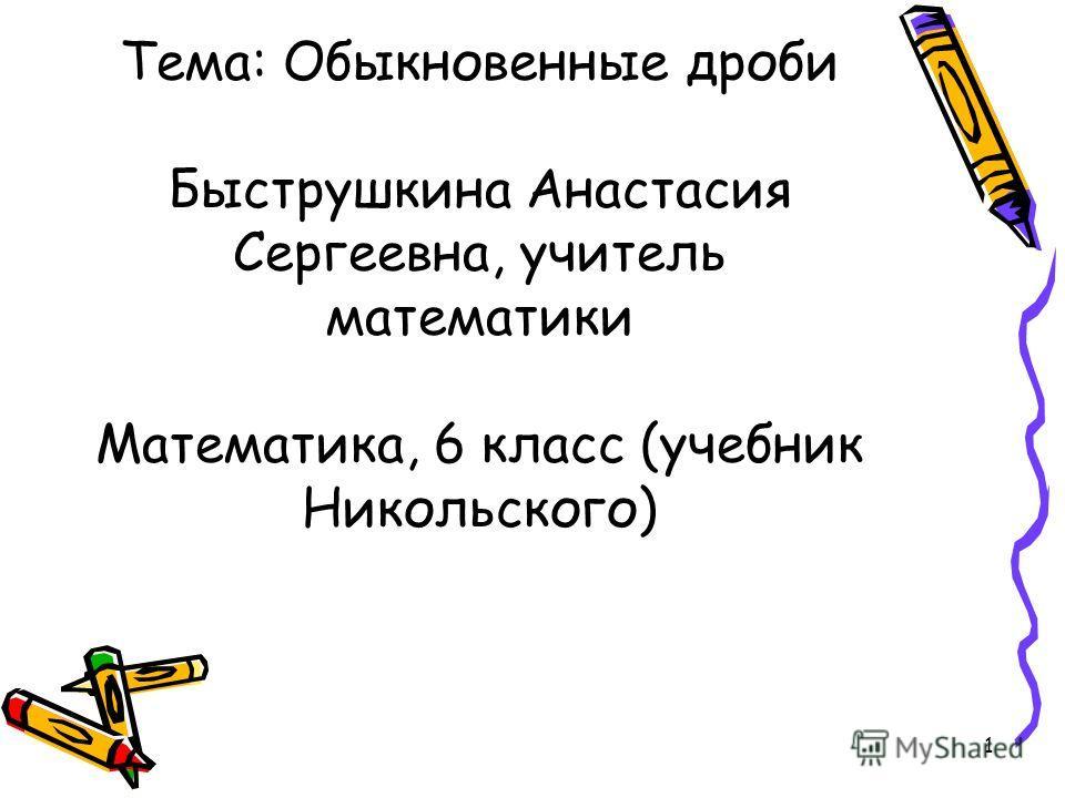 Тема: Обыкновенные дроби Быструшкина Анастасия Сергеевна, учитель математики Математика, 6 класс (учебник Никольского) 1