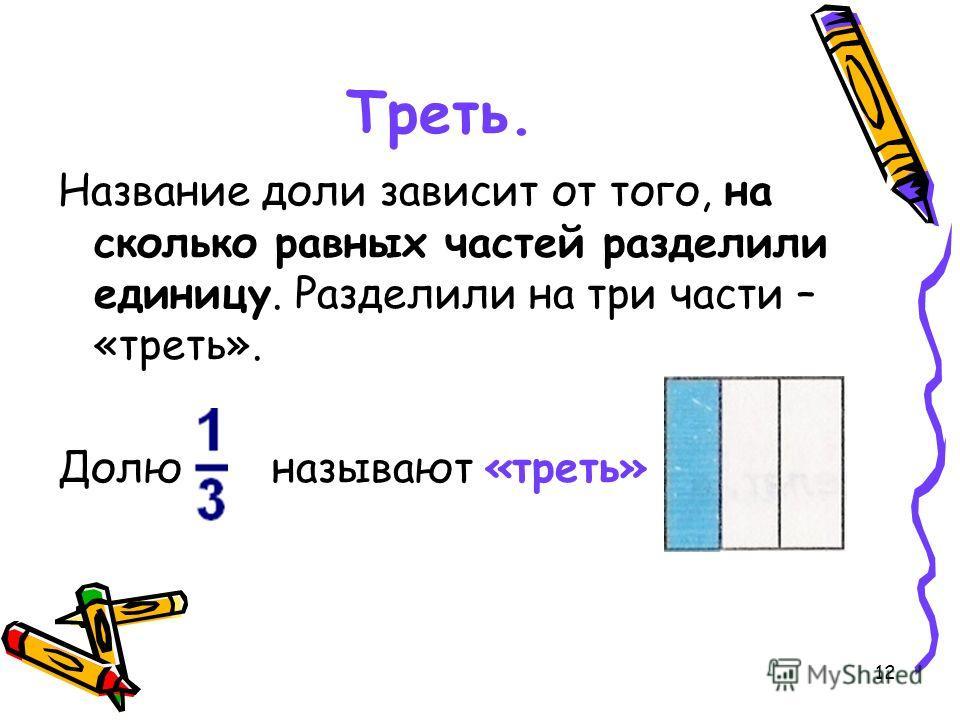 12 Треть. Название доли зависит от того, на сколько равных частей разделили единицу. Разделили на три части – «треть». Долю называют «треть»