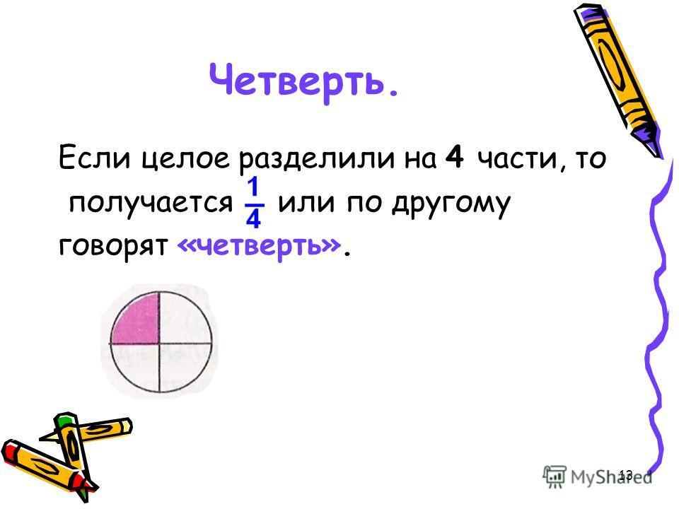 13 Четверть. Если целое разделили на 4 части, то получается или по другому говорят «четверть».