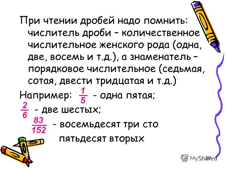 20 При чтении дробей надо помнить: числитель дроби – количественное числительное женского рода (одна, две, восемь и т.д.), а знаменатель – порядковое числительное (седьмая, сотая, двести тридцатая и т.д.) Например: - одна пятая; - две шестых; - восем