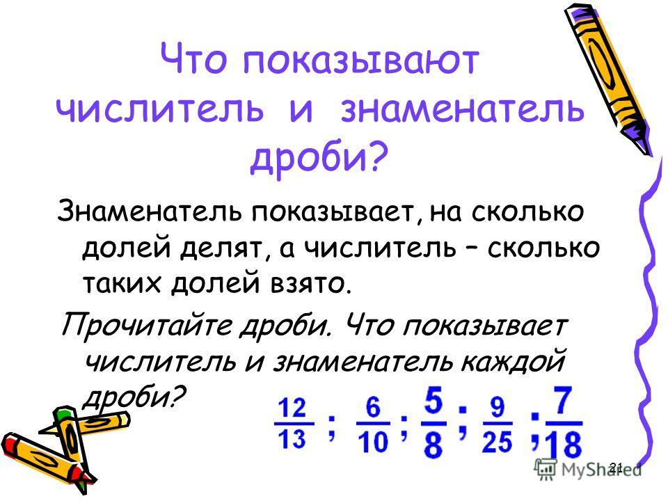 21 Что показывают числитель и знаменатель дроби? Знаменатель показывает, на сколько долей делят, а числитель – сколько таких долей взято. Прочитайте дроби. Что показывает числитель и знаменатель каждой дроби?