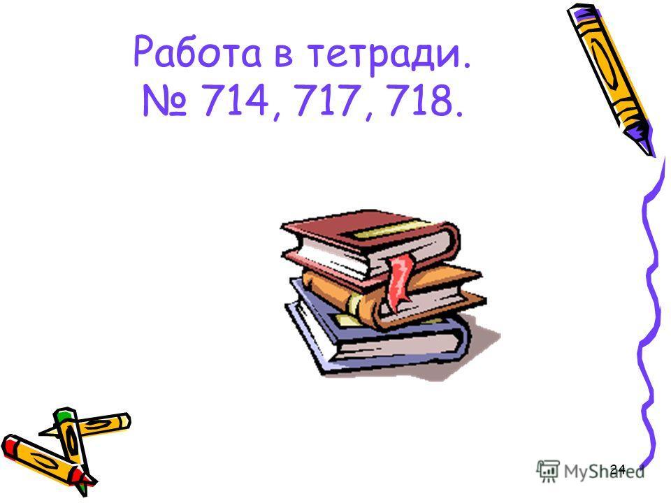 24 Работа в тетради. 714, 717, 718.