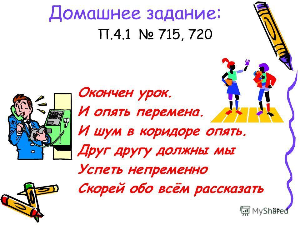 25 Домашнее задание: П.4.1 715, 720 Окончен урок. И опять перемена. И шум в коридоре опять. Друг другу должны мы Успеть непременно Скорей обо всём рассказать