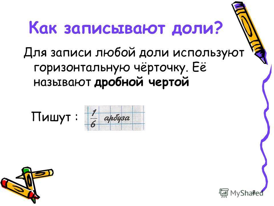 8 Как записывают доли? Для записи любой доли используют горизонтальную чёрточку. Её называют дробной чертой Пишут :
