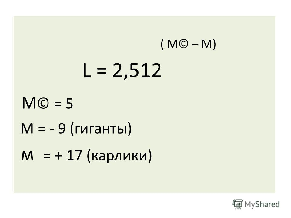 ( М© – М) L = 2,512 М © = 5 М = - 9 (гиганты) м = + 17 (карлики)
