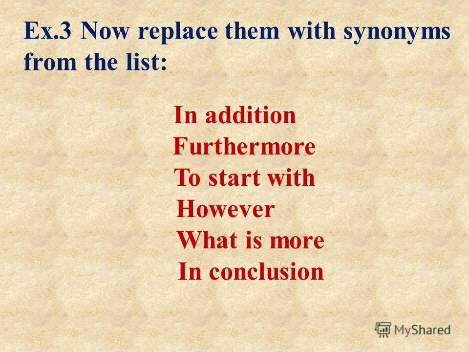 In addition Furthermore To start with However What is more In conclusion Ex.3 Now replace them with synonyms from the list: