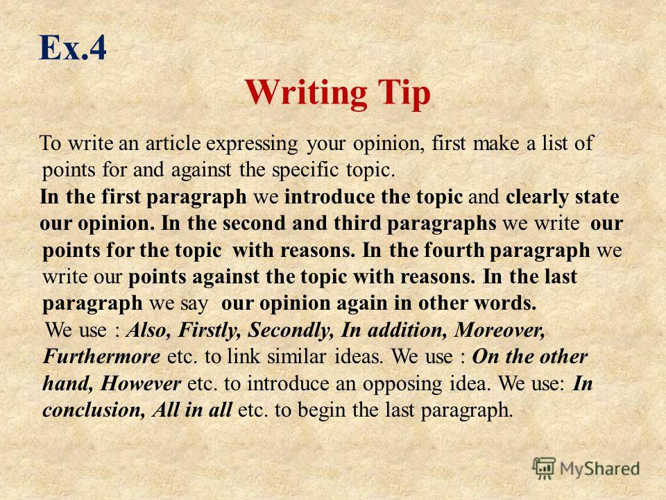 Ex.4 Writing Tip To write an article expressing your opinion, first make a list of points for and against the specific topic. In the first paragraph we introduce the topic and clearly state our opinion. In the second and third paragraphs we write our