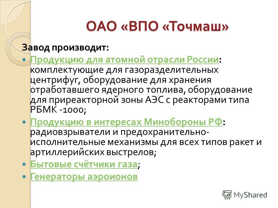 ОАО « ВПО « Точмаш » Завод производит : Продукцию для атомной отрасли России : комплектующие для газоразделительных центрифуг, оборудование для хранения отработавшего ядерного топлива, оборудование для приреакторной зоны АЭС с реакторами типа РБМК -1