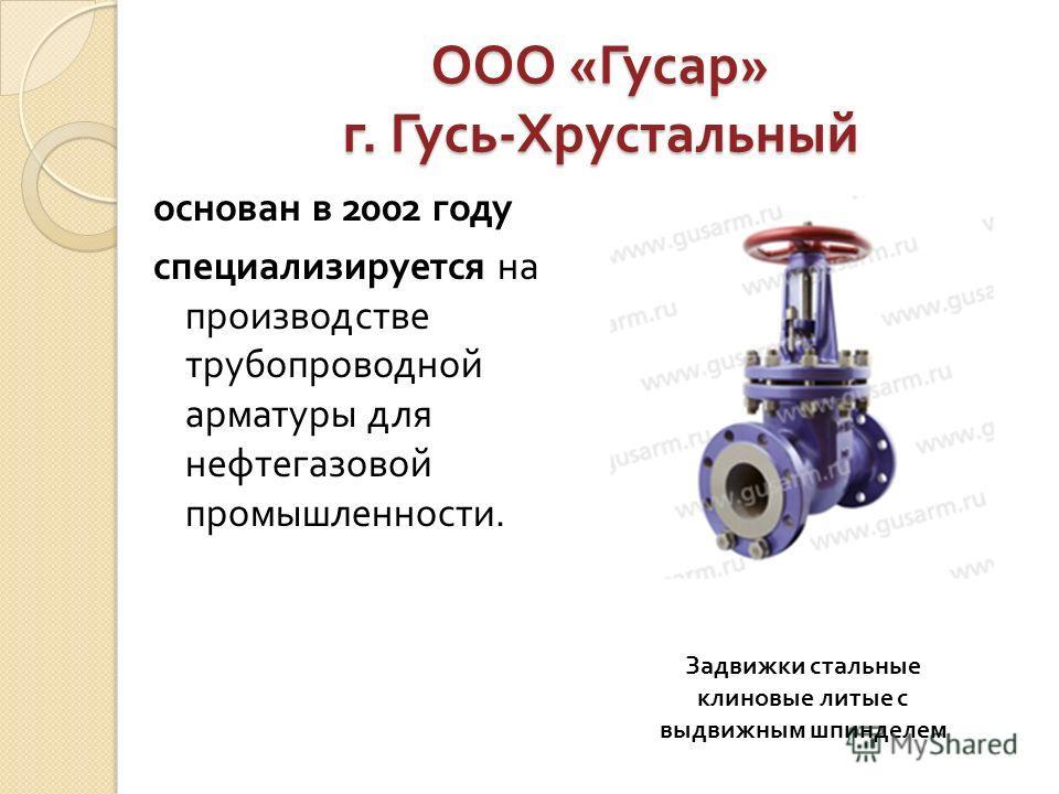ООО « Гусар » г. Гусь - Хрустальный основан в 2002 году специализируется на производстве трубопроводной арматуры для нефтегазовой промышленности. Задвижки стальные клиновые литые с выдвижным шпинделем