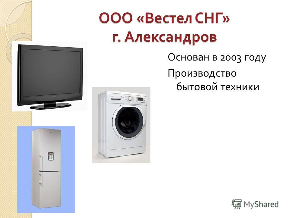 ООО « Вестел СНГ » г. Александров Основан в 2003 году Производство бытовой техники