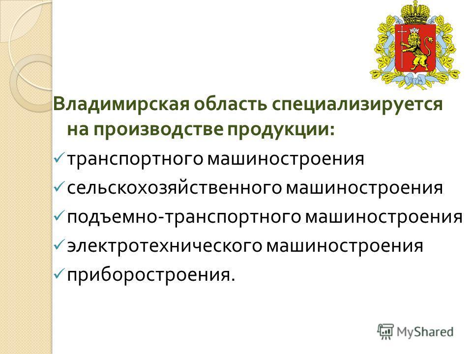 Владимирская область специализируется на производстве продукции : транспортного машиностроения сельскохозяйственного машиностроения подъемно - транспортного машиностроения электротехнического машиностроения приборостроения.