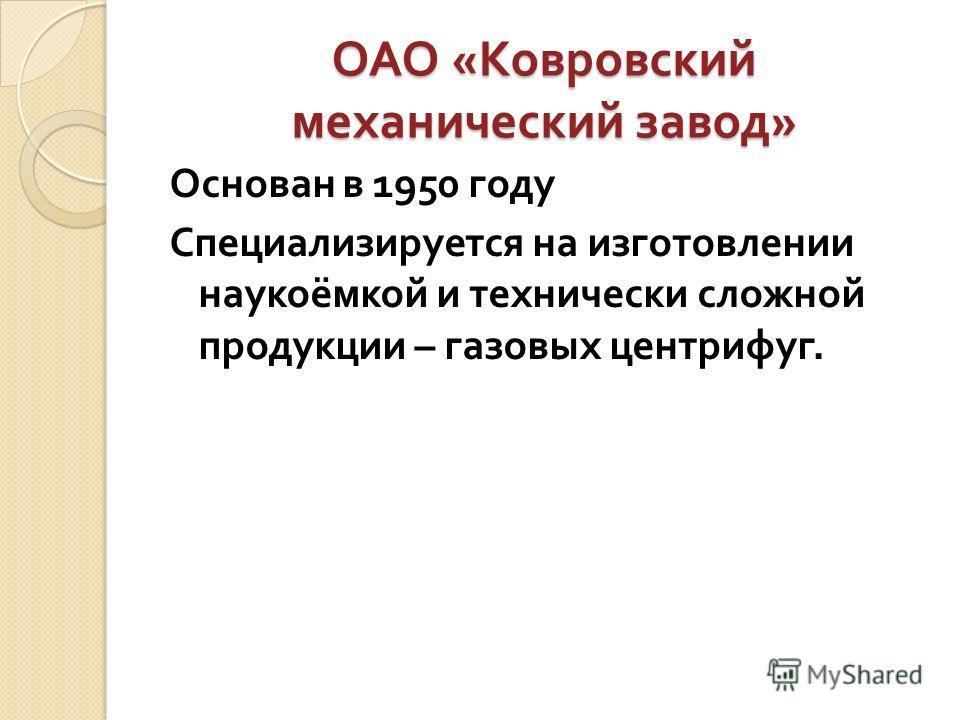 ОАО « Ковровский механический завод » Основан в 1950 году Специализируется на изготовлении наукоёмкой и технически сложной продукции – газовых центрифуг.