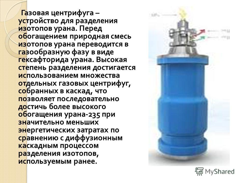 Газовая центрифуга – устройство для разделения изотопов урана. Перед обогащением природная смесь изотопов урана переводится в газообразную фазу в виде гексафторида урана. Высокая степень разделения достигается использованием множества отдельных газов