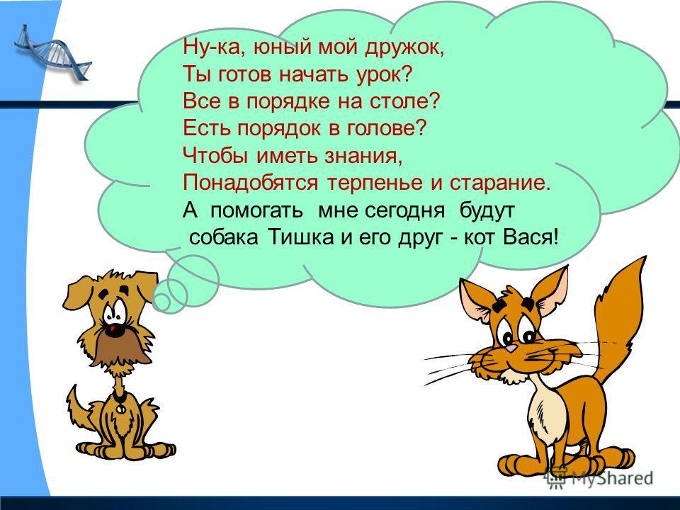 Ну-ка, юный мой дружок, Ты готов начать урок? Все в порядке на столе? Есть порядок в голове? Чтобы иметь знания, Понадобятся терпенье и старание. А помогать мне сегодня будут собака Тишка и его друг - кот Вася!