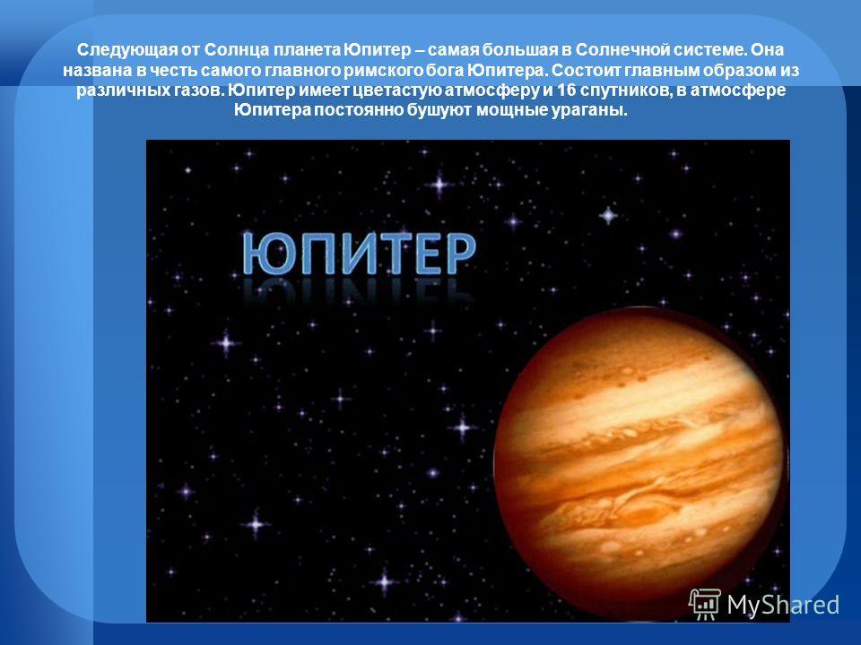 Следующая от Солнца планета Юпитер – самая большая в Солнечной системе. Она названа в честь самого главного римского бога Юпитера. Состоит главным образом из различных газов. Юпитер имеет цветастую атмосферу и 16 спутников, в атмосфере Юпитера постоя