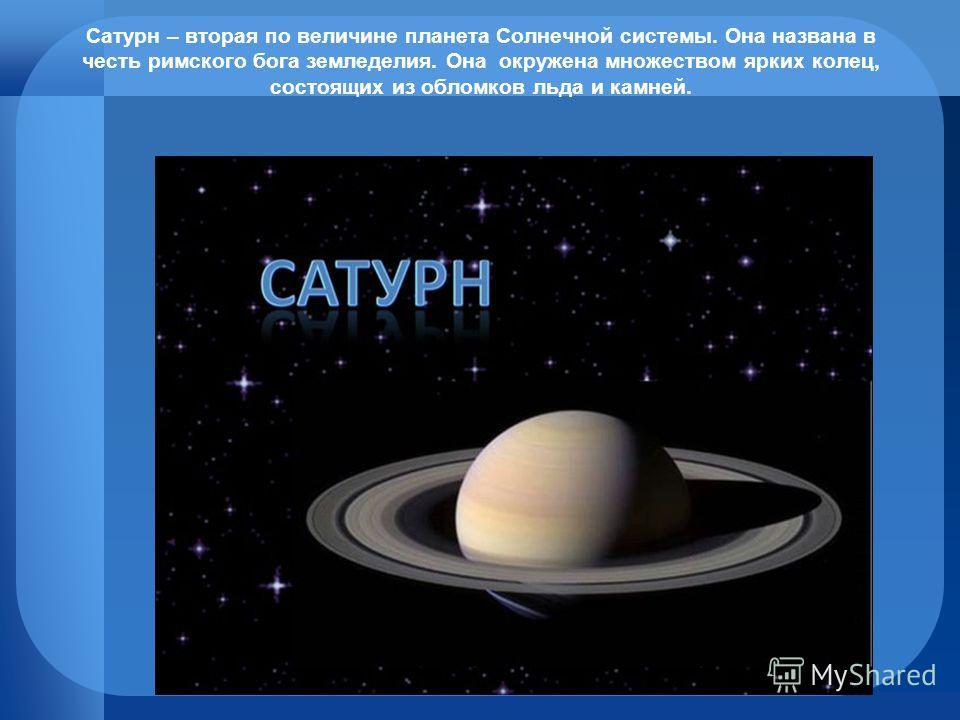 Сатурн – вторая по величине планета Солнечной системы. Она названа в честь римского бога земледелия. Она окружена множеством ярких колец, состоящих из обломков льда и камней.