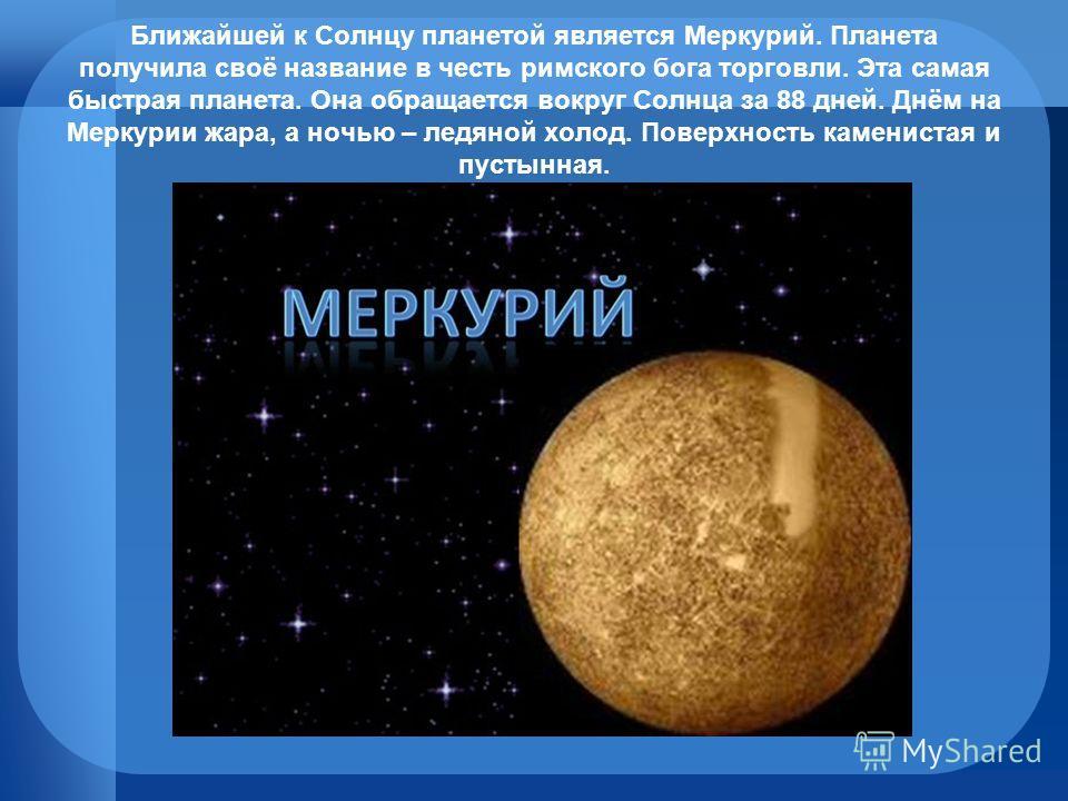 Ближайшей к Солнцу планетой является Меркурий. Планета получила своё название в честь римского бога торговли. Эта самая быстрая планета. Она обращается вокруг Солнца за 88 дней. Днём на Меркурии жара, а ночью – ледяной холод. Поверхность каменистая и
