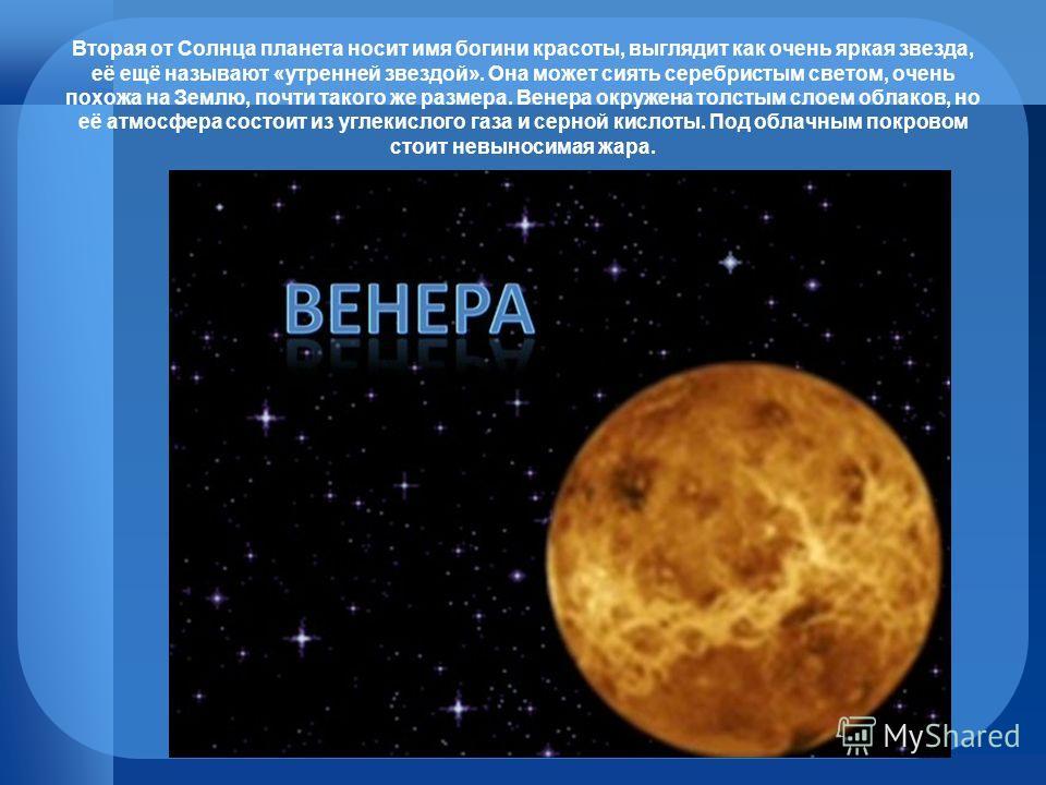 Вторая от Солнца планета носит имя богини красоты, выглядит как очень яркая звезда, её ещё называют «утренней звездой». Она может сиять серебристым светом, очень похожа на Землю, почти такого же размера. Венера окружена толстым слоем облаков, но её а