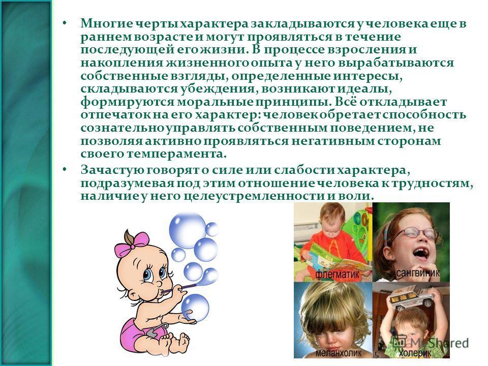 Многие черты характера закладываются у человека еще в раннем возрасте и могут проявляться в течение последующей его жизни. В процессе взросления и накопления жизненного опыта у него вырабатываются собственные взгляды, определенные интересы, складываю