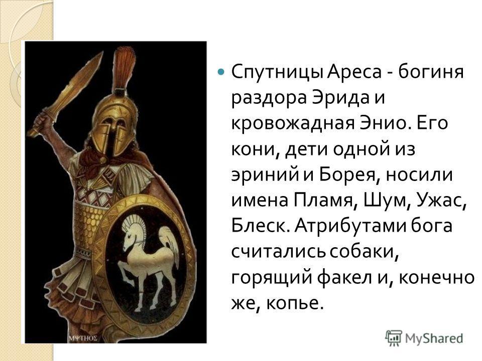 Спутницы Ареса - богиня раздора Эрида и кровожадная Энио. Его кони, дети одной из эриний и Борея, носили имена Пламя, Шум, Ужас, Блеск. Атрибутами бога считались собаки, горящий факел и, конечно же, копье.