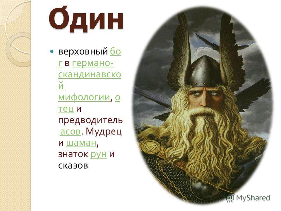 Один верховный бог в германо - скандинавской мифологии, отец и предводитель асов. Мудрец и шаман, знаток рун и сказов бог германо - скандинавской мифологии отец асов шаман рун