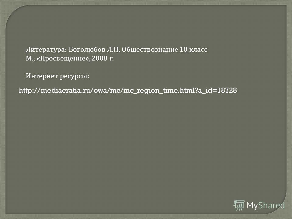 http://mediacratia.ru/owa/mc/mc_region_time.html?a_id=18728 Литература: Боголюбов Л.Н. Обществознание 10 класс М., «Просвещение», 2008 г. Интернет ресурсы:
