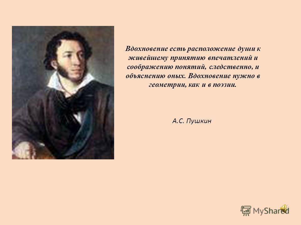 Вдохновение есть расположение души к живейшему принятию впечатлений и соображению понятий, следственно, и объяснению оных. Вдохновение нужно в геометрии, как и в поэзии. А.С. Пушкин