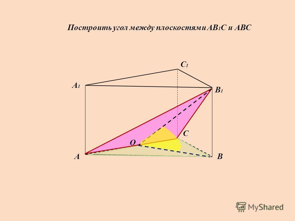Построить угол между плоскостями АВ 1 С и АВС А А1А1 В В1В1 С С1С1 О