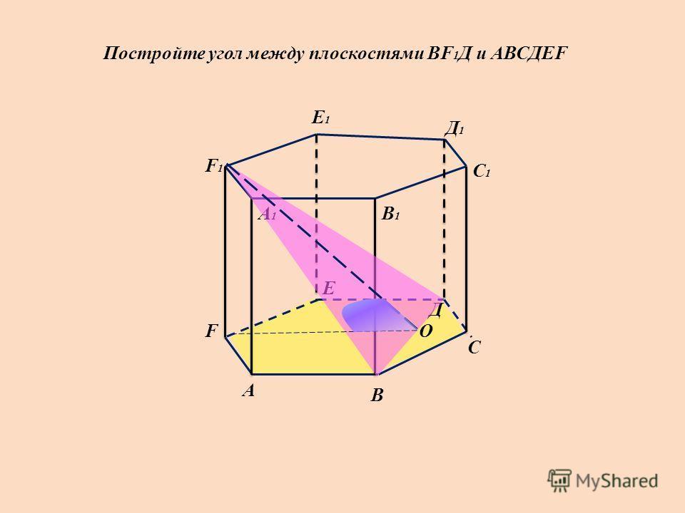 А А1А1 В В1В1 С С1С1 О Д Д1Д1 Е Е1Е1 F F1F1 Постройте угол между плоскостями ВF 1 Д и АВСДЕF