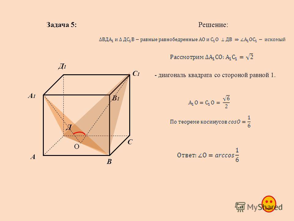 Задача 5: А В С Д А1А1 В1В1 С1С1 Д1Д1 Решение: О - диагональ квадрата со стороной равной 1.