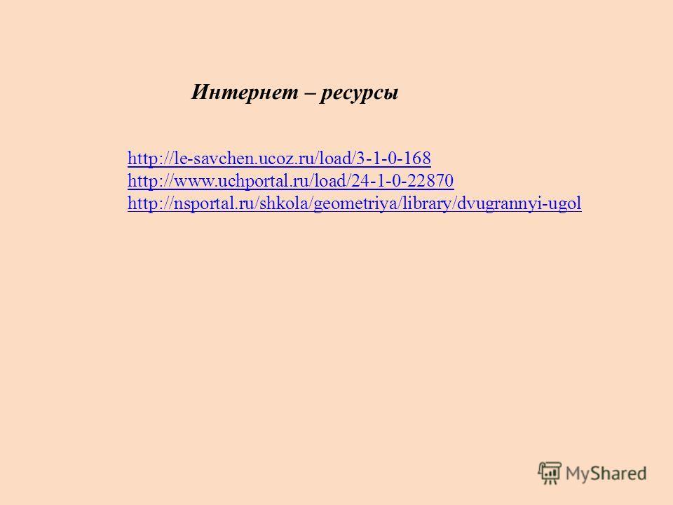 Интернет – ресурсы http://le-savchen.ucoz.ru/load/3-1-0-168 http://www.uchportal.ru/load/24-1-0-22870 http://nsportal.ru/shkola/geometriya/library/dvugrannyi-ugol