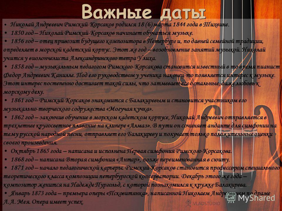 Важные даты Важные даты Николай Андреевич Римский-Корсаков родился 18 (6) марта 1844 года в Тихвине. 1850 год – Николай Римский-Корсаков начинает обучаться музыке. 1856 год – отец привозит будущего композитора в Петербург и, по давней семейной традиц