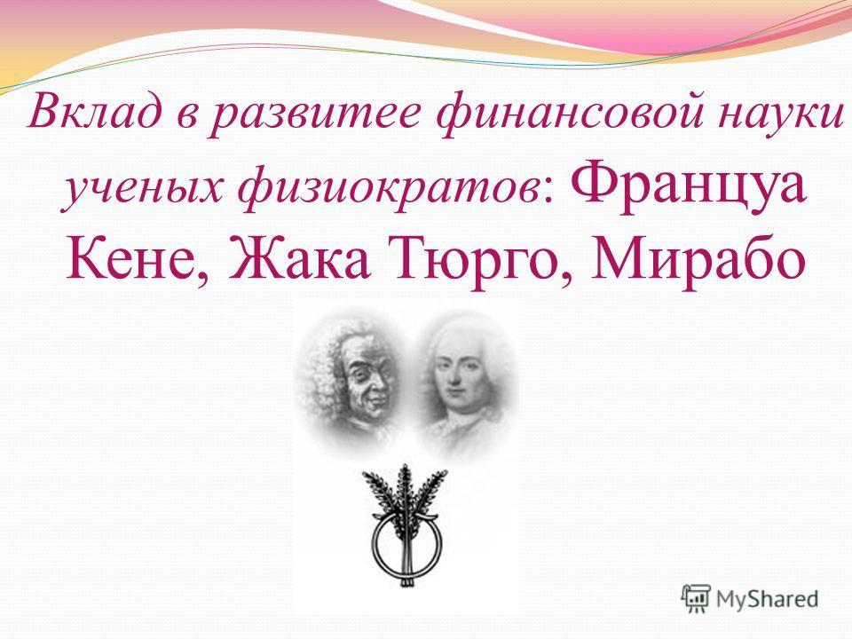 Вклад в развитее финансовой науки ученых физиократов: Француа Кене, Жака Тюрго, Мирабо