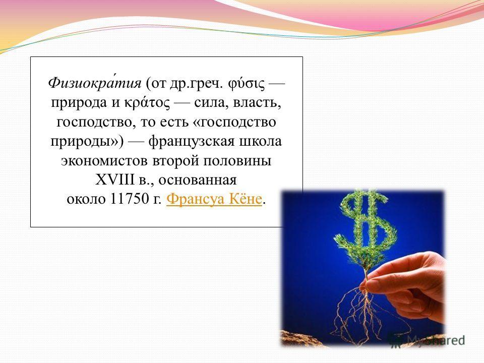 Физиокра́тия (от др.греч. φύσις природа и κράτος сила, власть, господство, то есть «господство природы») французская школа экономистов второй половины XVIII в., основанная около 11750 г. Франсуа Кёне.Франсуа Кёне