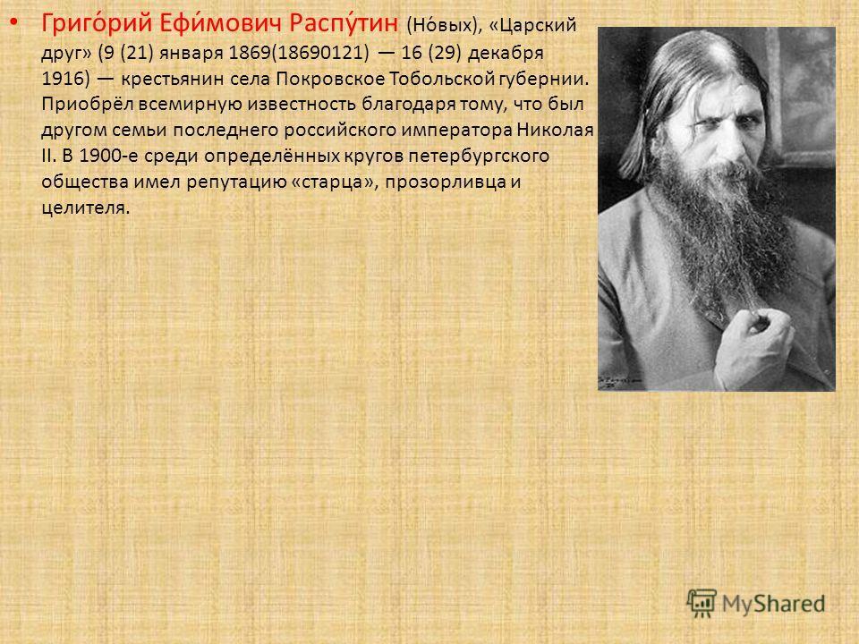 Григо́рий Ефи́мович Распу́тин (Но́вых), «Царский друг» (9 (21) января 1869(18690121) 16 (29) декабря 1916) крестьянин села Покровское Тобольской губернии. Приобрёл всемирную известность благодаря тому, что был другом семьи последнего российского импе
