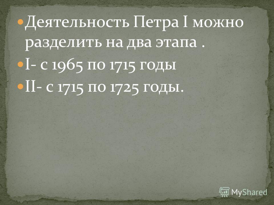 Деятельность Петра I можно разделить на два этапа. I- с 1965 по 1715 годы II- с 1715 по 1725 годы.