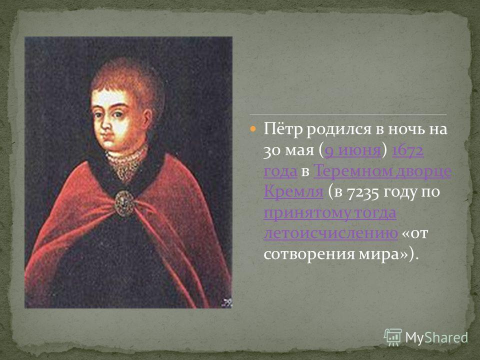 Пётр родился в ночь на 30 мая (9 июня) 1672 года в Теремном дворце Кремля (в 7235 году по принятому тогда летоисчислению «от сотворения мира»).9 июня 1672 года Теремном дворце Кремля принятому тогда летоисчислению